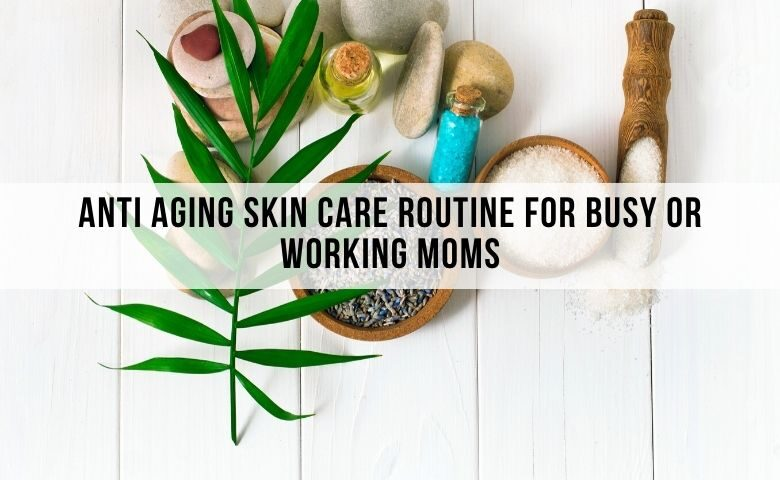 anti aging skincare routine for busy moms