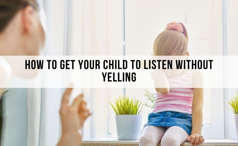 how to make your child listen to you without yelling. how to parent your child without yelling
