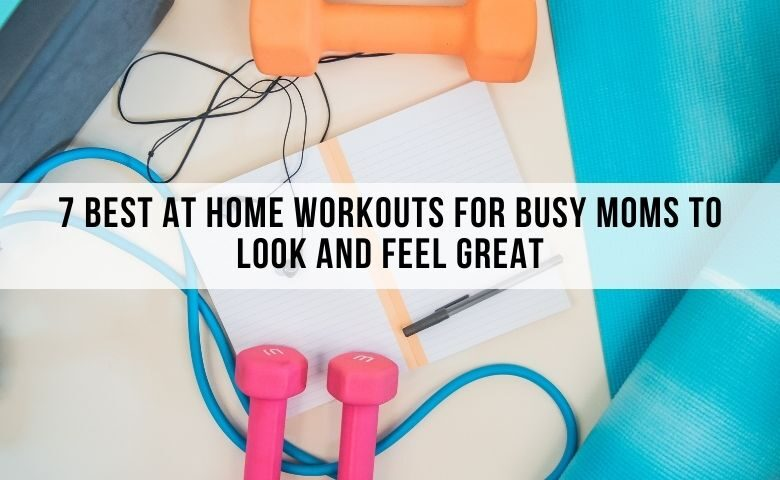 7 Best at Home Workouts for Busy Moms to Look and Feel Great