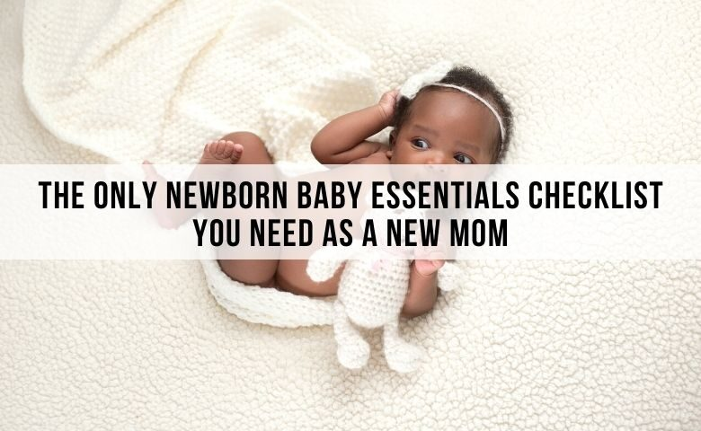 The Only Newborn Baby Essentials Checklist You Need As a New Mom